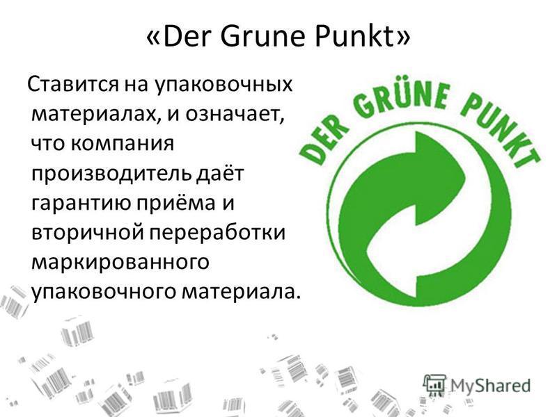 «Der Grune Punkt» Ставится на упаковочных материалах, и означает, что компания производитель даёт гарантию приёма и вторичной переработки маркированного упаковочного материала.