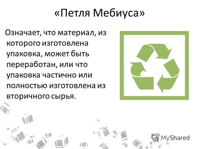 «Петля Мебиуса» Означает, что материал, из которого изготовлена упаковка, может быть переработан, или что упаковка частично или полностью изготовлена из вторичного сырья.