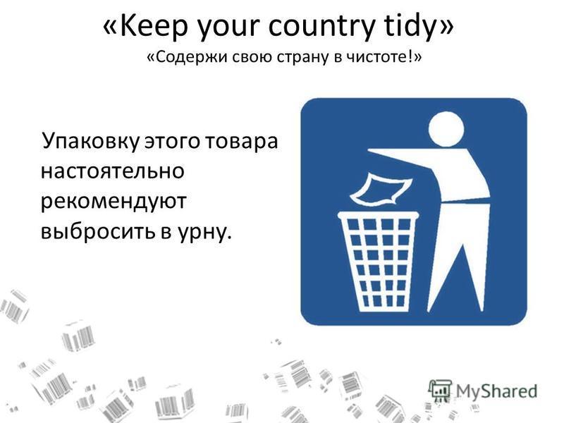 «Keep your country tidy» «Содержи свою страну в чистоте!» Упаковку этого товара настоятельно рекомендуют выбросить в урну.