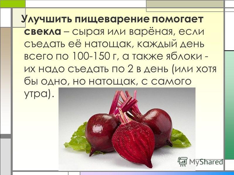 Улучшить пищеварение помогает свекла – сырая или варёная, если съедать её натощак, каждый день всего по 100-150 г, а также яблоки - их надо съедать по 2 в день (или хотя бы одно, но натощак, с самого утра).