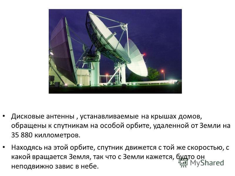 С этой же орбиты спутники передают и телефонные звонки. Дисковые антенны, устанавливаемые на крышах домов, обращены к спутникам на особой орбите, удаленной от Земли на 35 880 километров. Находясь на этой орбите, спутник движется с той же скоростью, с