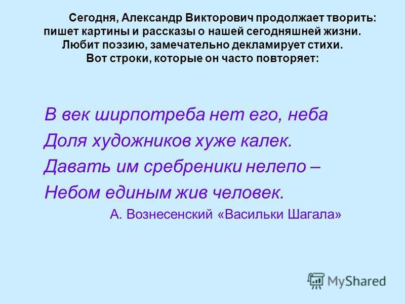 Сегодня, Александр Викторович продолжает творить: пишет картины и рассказы о нашей сегодняшней жизни. Любит поэзию, замечательно декламирует стихи. Вот строки, которые он часто повторяет: В век ширпотреба нет его, неба Доля художников хуже калек. Дав