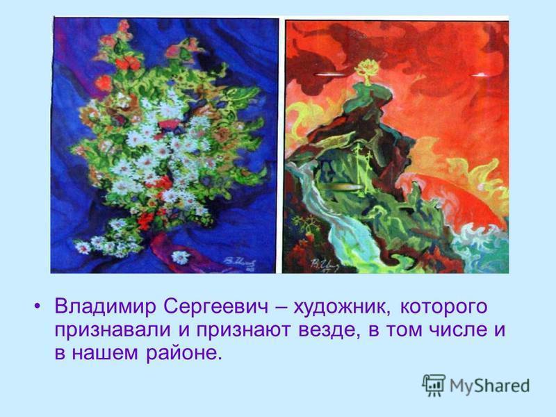 Владимир Сергеевич – художник, которого признавали и признают везде, в том числе и в нашем районе.