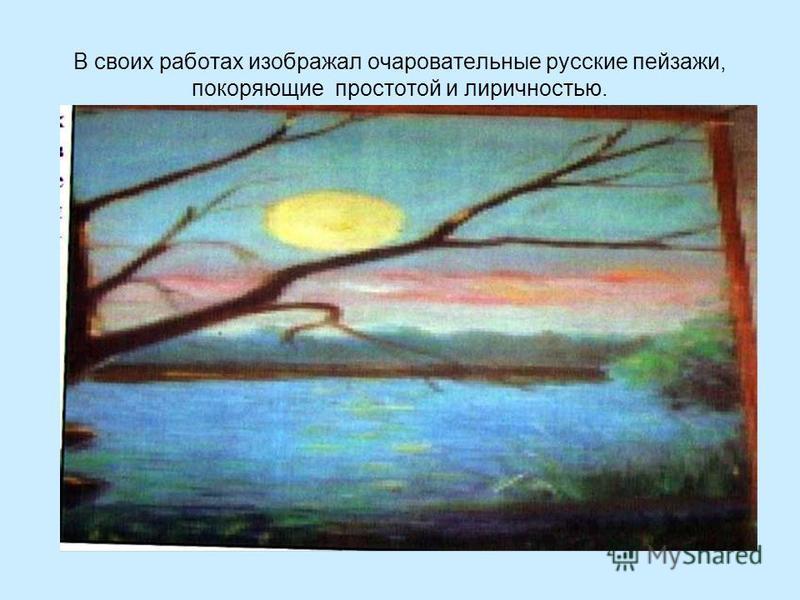 В своих работах изображал очаровательные русские пейзажи, покоряющие простотой и лиричностью.