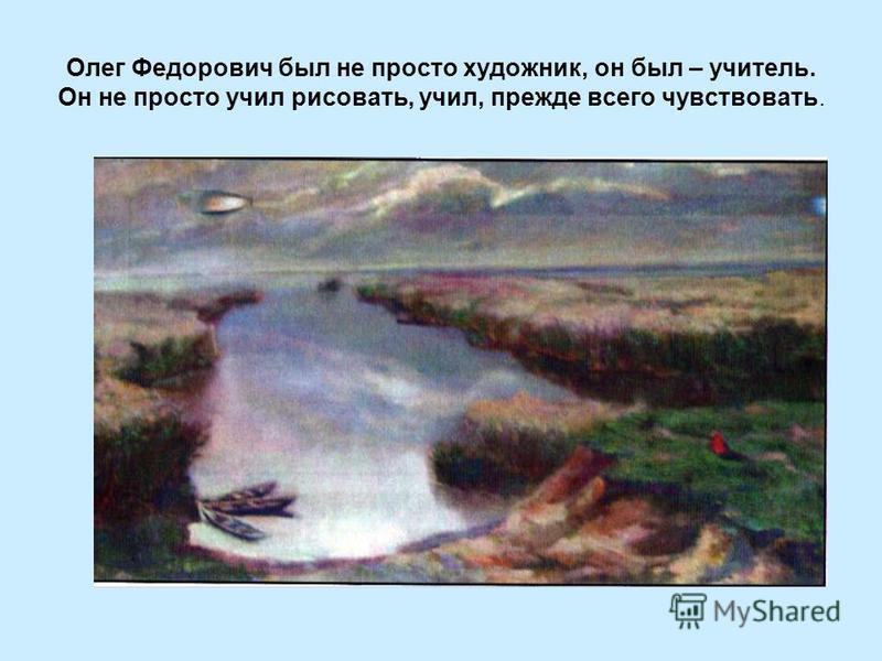 Олег Федорович был не просто художник, он был – учитель. Он не просто учил рисовать, учил, прежде всего чувствовать.