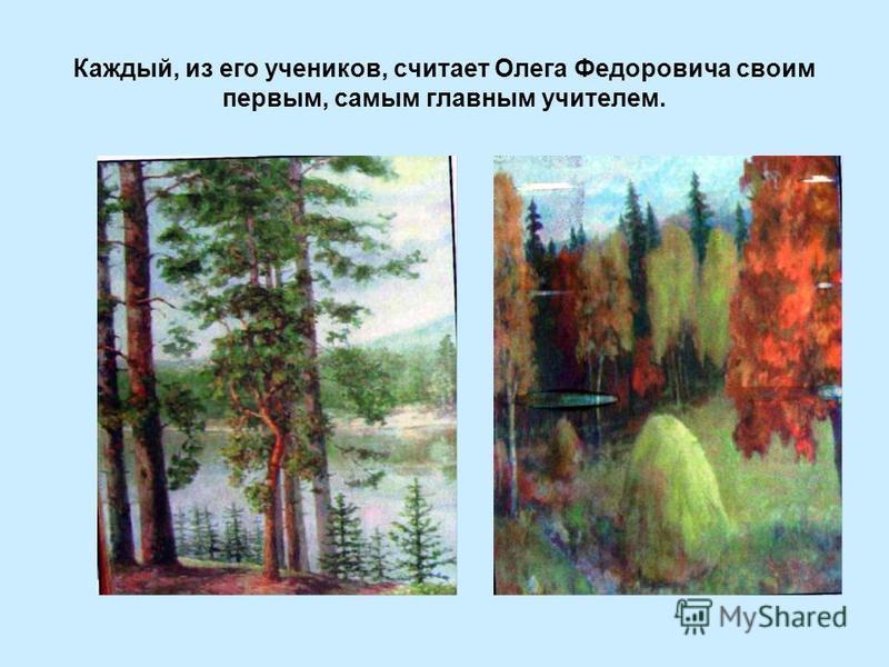 Каждый, из его учеников, считает Олега Федоровича своим первым, самым главным учителем.