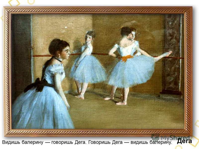 Дега Видишь балерину говоришь Дега. Говоришь Дега видишь балерину.