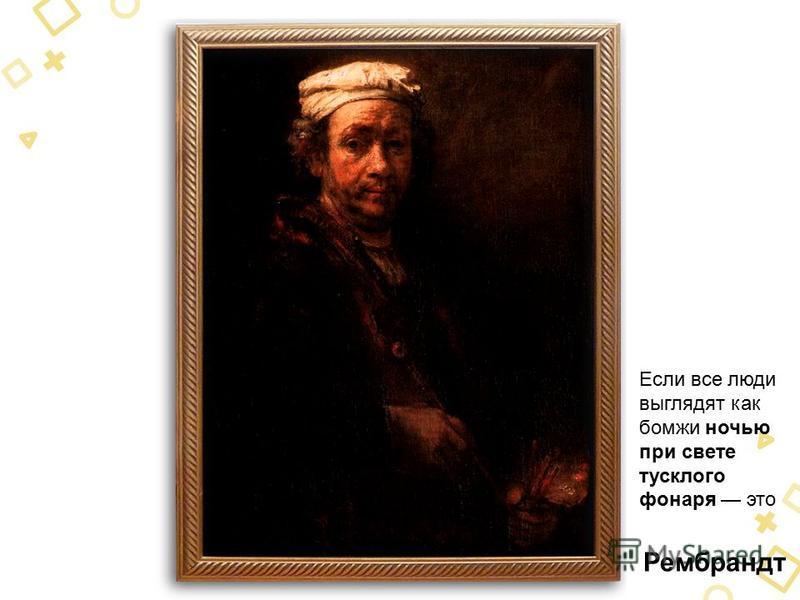 Рембрандт Если все люди выглядят как бомжи ночью при свете тусклого фонаря это