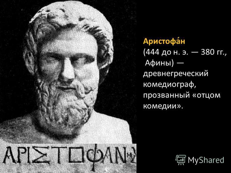 Аристофа́н (444 до н. э. 380 гг., Афины) древнегреческий комедиограф, прозванный «отцом комедии».