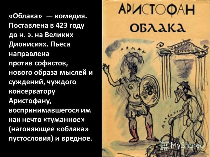 «Облака» комедия. Поставлена в 423 году до н. э. на Великих Дионисиях. Пьеса направлена против софистов, нового образа мыслей и суждений, чуждого консерватору Аристофану, воспринимавшегося им как нечто «туманное» (нагоняющее «облака» пустословия) и в