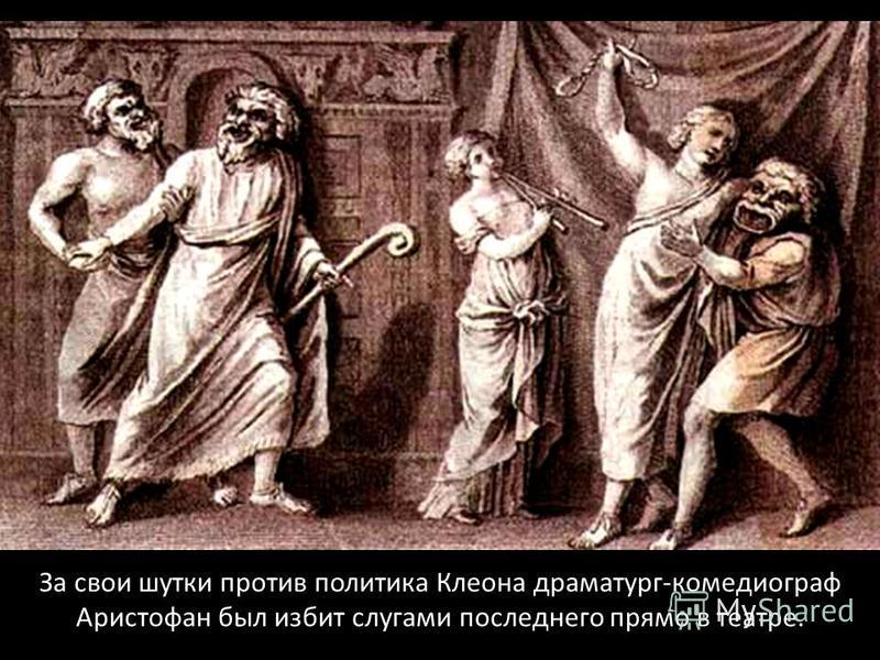 За свои шутки против политика Клеона драматург-комедиограф Аристофан был избит слугами последнего прямо в театре.