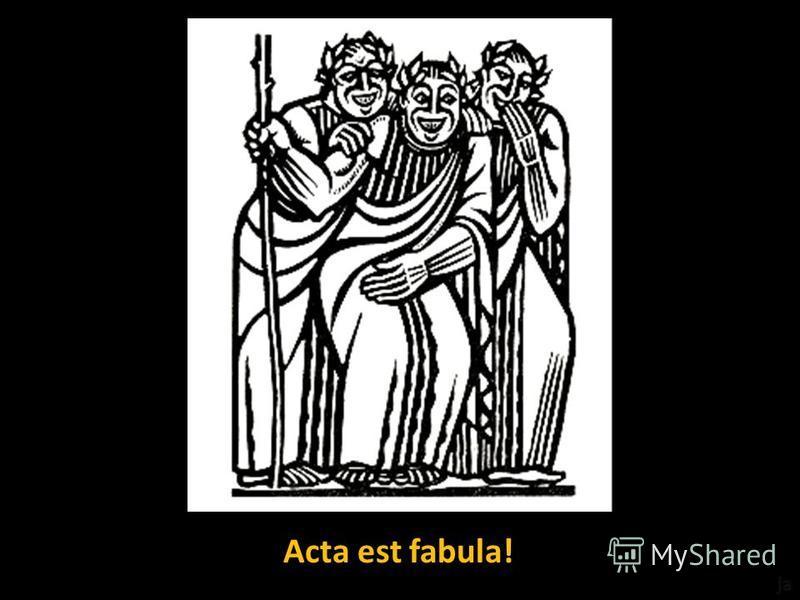 Acta est fabula!