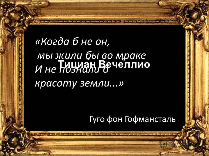 «Когда б не он, мы жили бы во мраке И не познали б красоту земли...» Гуго фон Гофмансталь Тициа́н Вече́лио