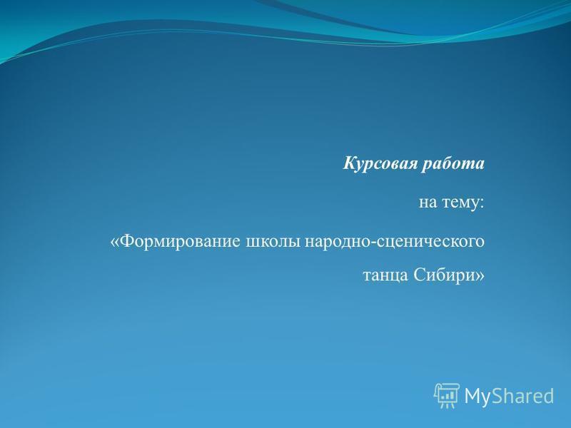 Курсовая работа на тему: «Формирование школы народно-сценического танца Сибири»