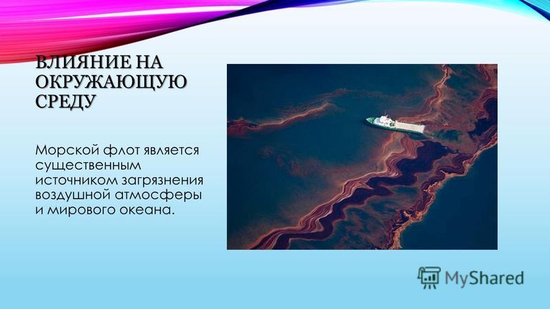 ВЛИЯНИЕ НА ОКРУЖАЮЩУЮ СРЕДУ Морской флот является существенным источником загрязнения воздушной атмосферы и мирового океана.