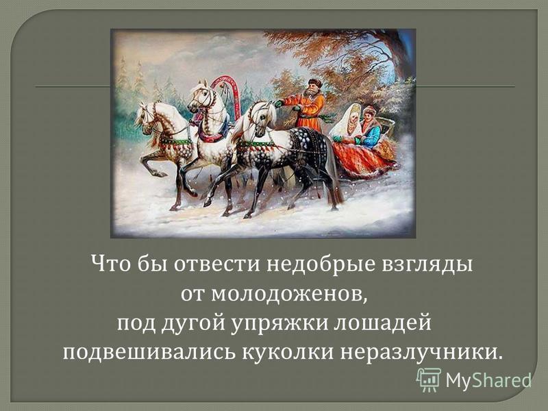 Что бы отвести недобрые взгляды от молодоженов, под дугой упряжки лошадей подвешивались куколки неразлучники.