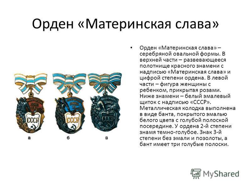 Орден «Материнская слава» Орден «Материнская слава» – серебряной овальной формы. В верхней части – развевающееся полотнище красного знамени с надписью «Материнская слава» и цифрой степени ордена. В левой части – фигура женщины с ребенком, прикрытая р