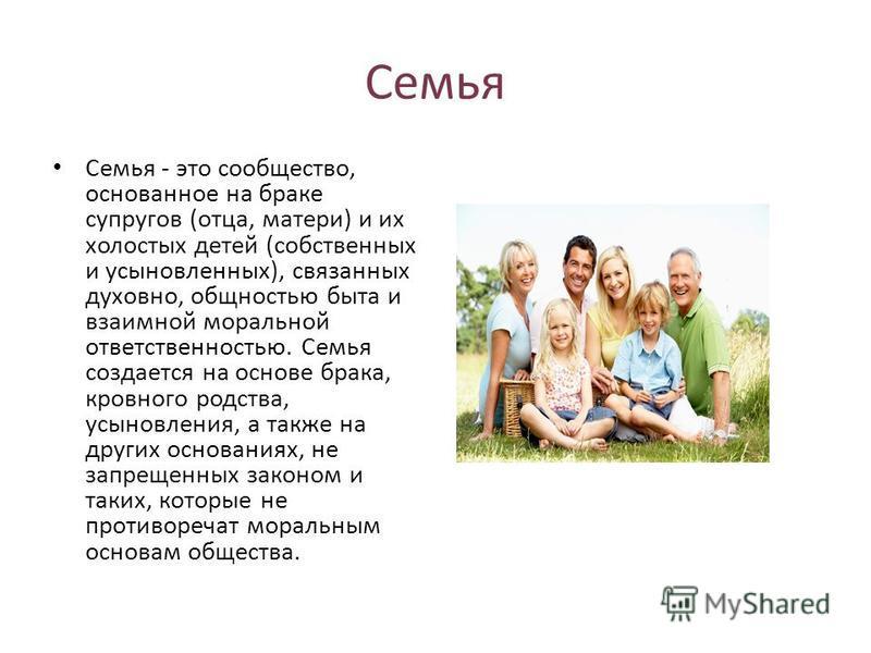Семья Семья - это сообщество, основанное на браке супругов (отца, матери) и их холостых детей (собственных и усыновленных), связанных духовно, общностью быта и взаимной моральной ответственностью. Семья создается на основе брака, кровного родства, ус