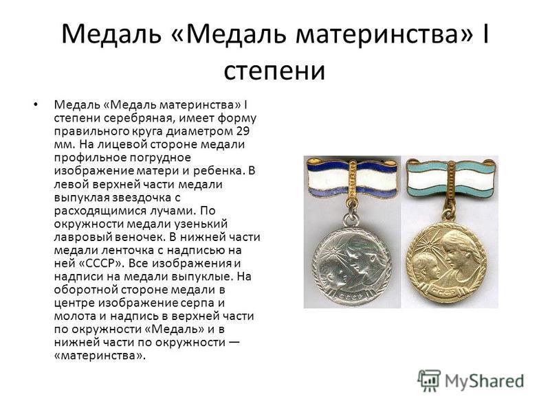 Медаль «Медаль материнства» I степени Медаль «Медаль материнства» I степени серебряная, имеет форму правильного круга диаметром 29 мм. На лицевой стороне медали профильное погрудное изображение матери и ребенка. В левой верхней части медали выпуклая