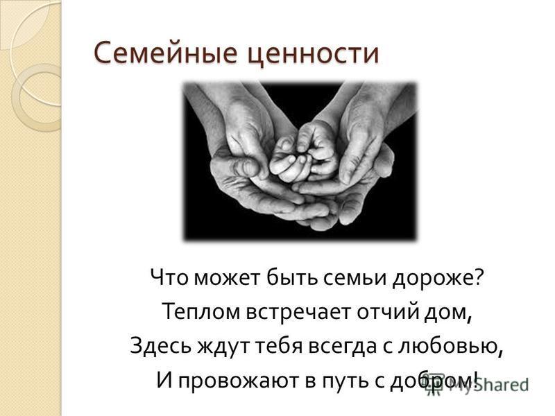 Семейные ценности Что может быть семьи дороже ? Теплом встречает отчий дом, Здесь ждут тебя всегда с любовью, И провожают в путь с добром !