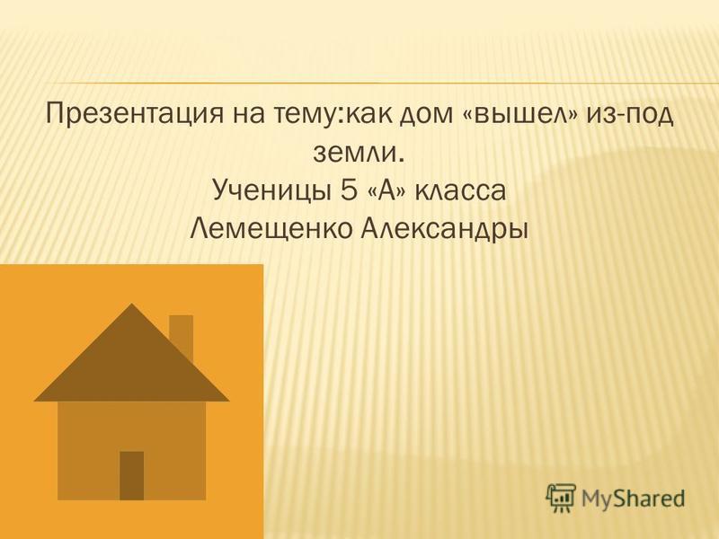 Презентация на тему:как дом «вышел» из-под земли. Ученицы 5 «А» класса Лемещенко Александры