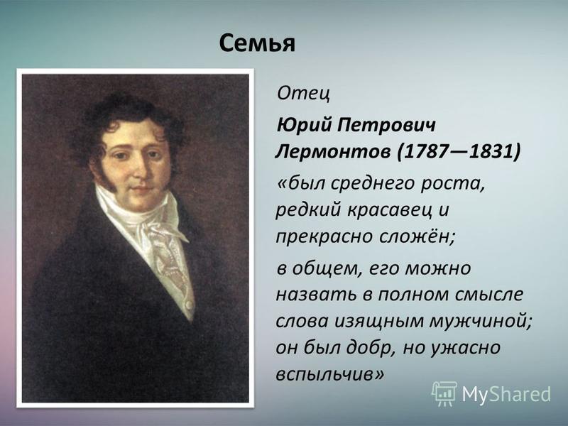 Семья Отец Юрий Петрович Лермонтов (17871831) «был среднего роста, редкий красавец и прекрасно сложён; в общем, его можно назвать в полном смысле слова изящным мужчиной; он был добр, но ужасно вспыльчив»