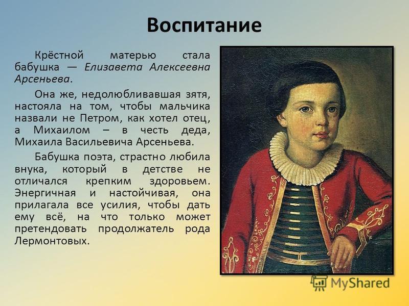 Воспитание Крёстной матерью стала бабушка Елизавета Алексеевна Арсеньева. Она же, недолюбливавшая зятя, настояла на том, чтобы мальчика назвали не Петром, как хотел отец, а Михаилом – в честь деда, Михаила Васильевича Арсеньева. Бабушка поэта, страст