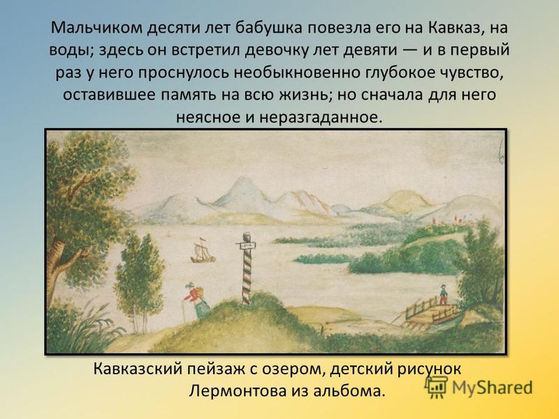 Мальчиком десяти лет бабушка повезла его на Кавказ, на воды; здесь он встретил девочку лет девяти и в первый раз у него проснулось необыкновенно глубокое чувство, оставившее память на всю жизнь; но сначала для него неясное и неразгаданное. Кавказский
