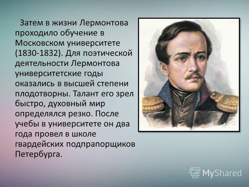 Затем в жизни Лермонтова проходило обучение в Московском университете (1830-1832). Для поэтической деятельности Лермонтова университетские годы оказались в высшей степени плодотворны. Талант его зрел быстро, духовный мир определялся резко. После учеб