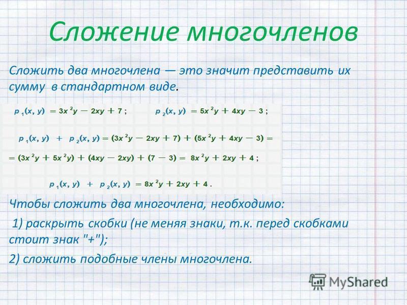Сложение многочленов Сложить два многочлена это значит представить их сумму в стандартном виде. Чтобы сложить два многочлена, необходимо: 1) раскрыть скобки (не меняя знаки, т.к. перед скобками стоит знак +); 2) сложить подобные члены многочлена.