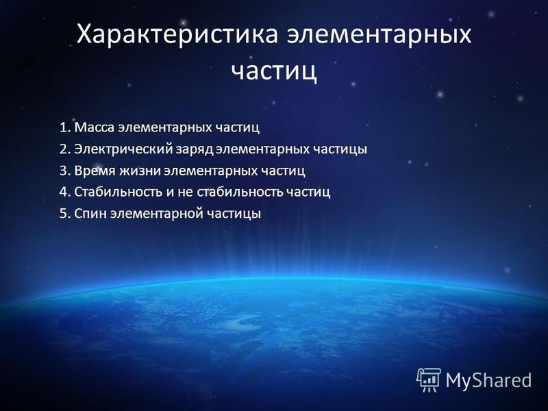 Характеристика элементарных частиц 1. Масса элементарных частиц 2. Электрический заряд элементарных частицы 3. Время жизни элементарных частиц 4. Стабильность и не стабильность частиц 5. Спин элементарной частицы