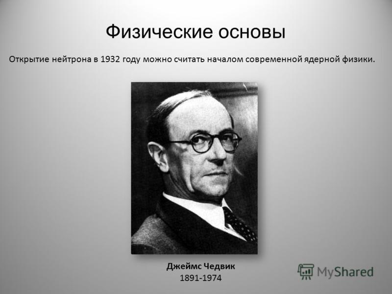 Физические основы Открытие нейтрона в 1932 году можно считать началом современной ядерной физики. Джеймс Чедвик 1891-1974
