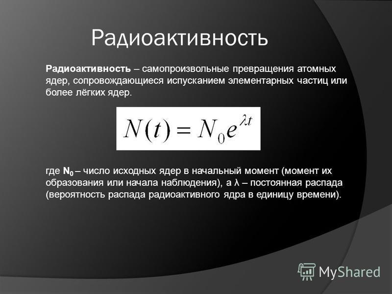 Радиоактивность Радиоактивность – самопроизвольные превращения атомных ядер, сопровождающиеся испусканием элементарных частиц или более лёгких ядер. где N 0 – число исходных ядер в начальный момент (момент их образования или начала наблюдения), а λ –
