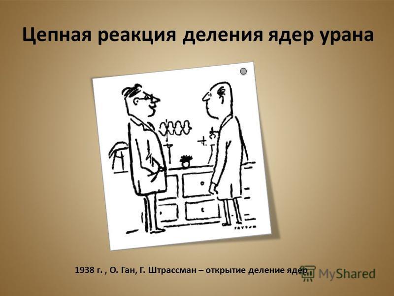 1938 г., О. Ган, Г. Штрассман – открытие деление ядер