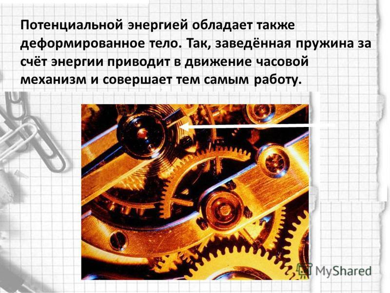 Потенциальной энергией обладает также деформированное тело. Так, заведённая пружина за счёт энергии приводит в движение часовой механизм и совершает тем самым работу.