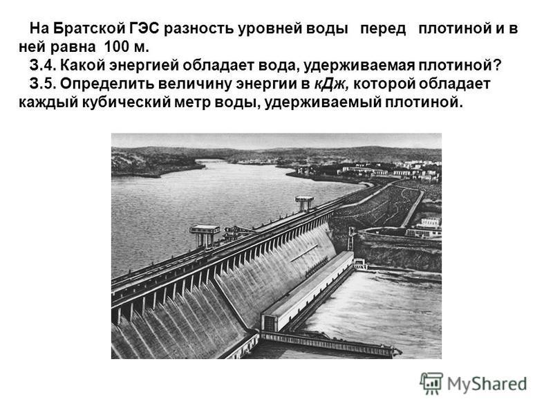 На Братской ГЭС разность уровней воды перед плотиной и в ней равна 100 м. З.4. Какой энергией обладает вода, удерживаемая плотиной? З.5. Определить величину энергии в к Дж, которой обладает каждый кубический метр воды, удерживаемый плотиной.