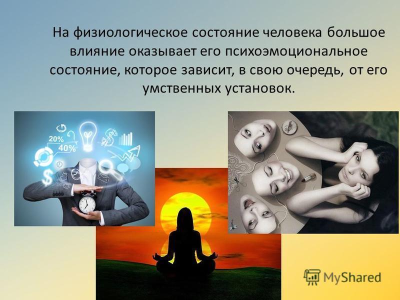 На физиологическое состояние человека большое влияние оказывает его психоэмоциональное состояние, которое зависит, в свою очередь, от его умственных установок.