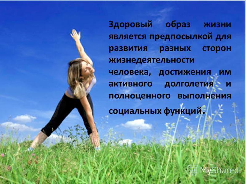 Здоровый образ жизни является предпосылкой для развития разных сторон жизнедеятельности человека, достижения им активного долголетия и полноценного выполнения социальных функций.