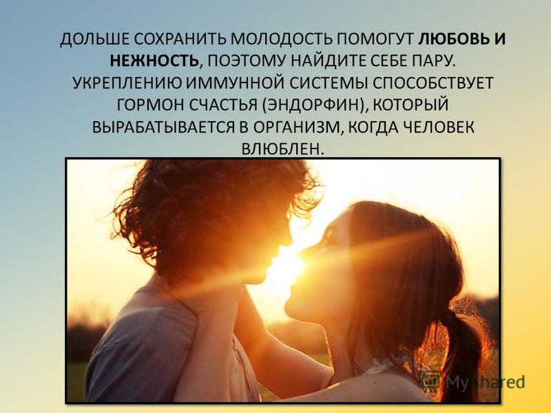 ДОЛЬШЕ СОХРАНИТЬ МОЛОДОСТЬ ПОМОГУТ ЛЮБОВЬ И НЕЖНОСТЬ, ПОЭТОМУ НАЙДИТЕ СЕБЕ ПАРУ. УКРЕПЛЕНИЮ ИММУННОЙ СИСТЕМЫ СПОСОБСТВУЕТ ГОРМОН СЧАСТЬЯ (ЭНДОРФИН), КОТОРЫЙ ВЫРАБАТЫВАЕТСЯ В ОРГАНИЗМ, КОГДА ЧЕЛОВЕК ВЛЮБЛЕН.