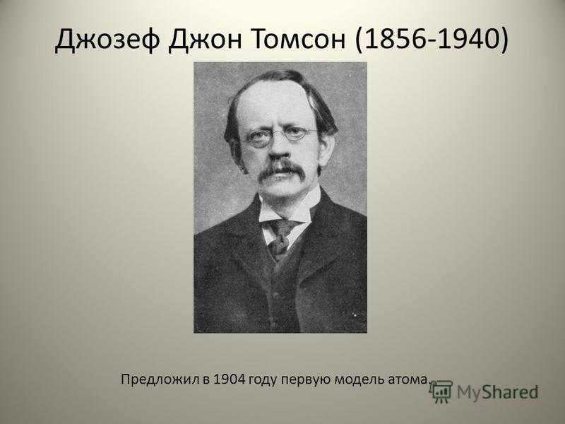 Джозеф Джон Томсон (1856-1940) Предложил в 1904 году первую модель атома.