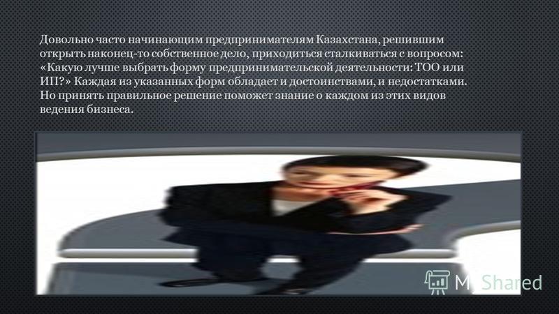 Довольно часто начинающим предпринимателям Казахстана, решившим открыть наконец-то собственное дело, приходиться сталкиваться с вопросом: «Какую лучше выбрать форму предпринимательской деятельности: ТОО или ИП?» Каждая из указанных форм обладает и до