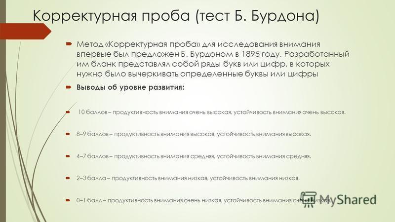 Корректурная проба (тест Б. Бурдона) Метод «Корректурная проба» для исследования внимания впервые был предложен Б. Бурдоном в 1895 году. Разработанный им бланк представлял собой ряды букв или цифр, в которых нужно было вычеркивать определенные буквы