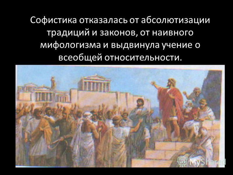 Софистика отказалась от абсолютизации традиций и законов, от наивного мифологизма и выдвинула учение о всеобщей относительности.