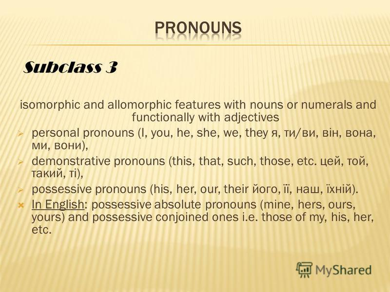 isomorphic and allomorphic features with nouns or numerals and functionally with adjectives personal pronouns (I, you, he, she, we, they я, ти/ви, він, вона, ми, вони), demonstrative pronouns (this, that, such, those, etc. цей, той, такий, ті), posse