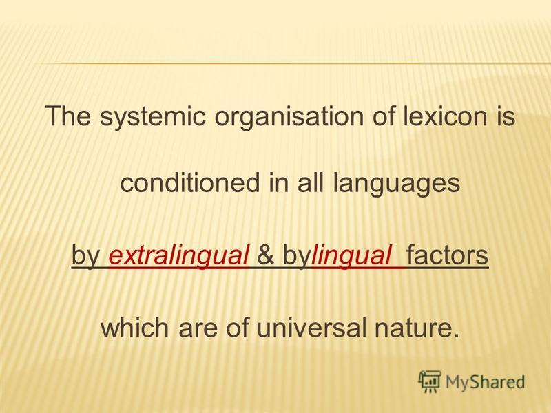 The systemic organisation of lexicon is conditioned in all languages by extralingual & bylingual factors which are of universal nature.