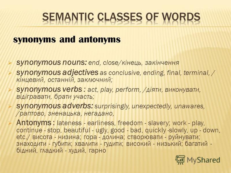 synonymous nouns: end, close/кінець, закінчення synonymous adjectives as conclusive, ending, final, terminal, / кінцевий, останній, заключний; synonymous verbs : act, play, perform, /діяти, виконувати, відігравати, брати участь; synonymous adverbs: s
