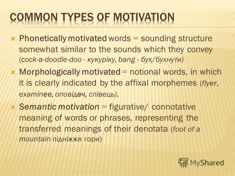 Phonetically motivated words = sounding structure somewhat similar to the sounds which they convey (cock-a-doodle-doo - кукуріку, bang - бух/бухнути) Morphologically motivated = notional words, in which it is clearly indicated by the affixal morpheme
