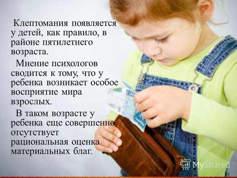 Клептомания появляется у детей, как правило, в районе пятилетнего возраста. Мнение психологов сводится к тому, что у ребенка возникает особое восприятие мира взрослых. В таком возрасте у ребенка еще совершенно отсутствует рациональная оценка материал