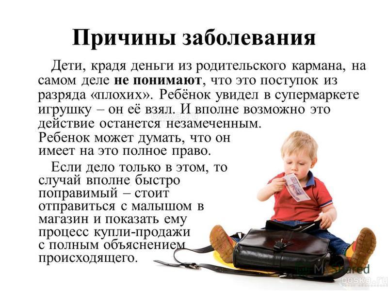 Причины заболевания Дети, крадя деньги из родительского кармана, на самом деле не понимают, что это поступок из разряда «плохих». Ребёнок увидел в супермаркете игрушку – он её взял. И вполне возможно это действие останется незамеченным. Ребенок может