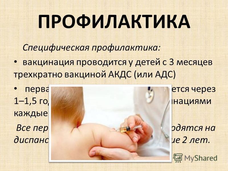 ПРОФИЛАКТИКА Специфическая профилактика: вакцинация проводится у детей с 3 месяцев трехкратно вакциной АКДС (или АДС) первая ревакцинация осуществляется через 1–1,5 года с последующими ревакцинациями каждые 10 лет. Все переболевшие столбняком находят
